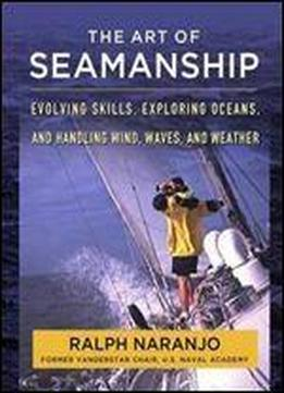The Art Of Seamanship Manual : Evolving Skills, Exploring Oceans, And Handling Wind, Waves, And Weather