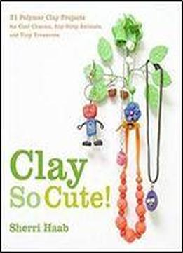 Clay So Cute: 21 Polymer Clay Projects For Cool Charms, Itty-bitty Animals, And Tiny Treasures