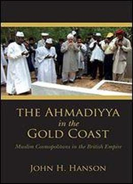 The Ahmadiyya In The Gold Coast: Muslim Cosmopolitans In The British Empire