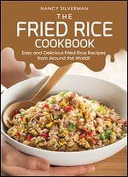 The Fried Rice Cookbook: Easy And Delicious Fried Rice Recipes From Around The World!