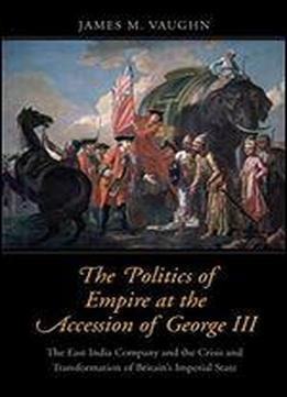 The Politics Of Empire At The Accession Of George Iii: The East India Company And The Crisis And Transformation Of Britain's Imperial State