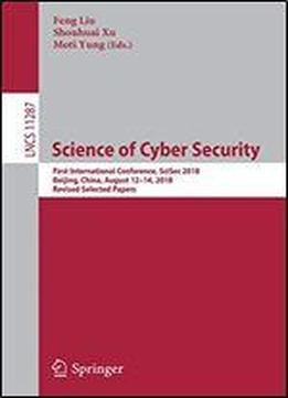 Science Of Cyber Security: First International Conference, Scisec 2018, Beijing, China, August 12-14, 2018, Revised Selected Papers (lecture Notes In Computer Science)