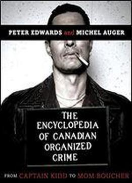 The Encyclopedia Of Canadian Organized Crime: From Captain Kidd To Mom Boucher