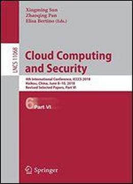 Cloud Computing And Security: 4th International Conference, Icccs 2018, Haikou, China, June 8-10, 2018, Revised Selected Papers, Part Vi (lecture Notes In Computer Science)