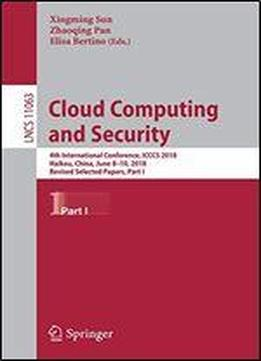 Cloud Computing And Security: 4th International Conference, Icccs 2018, Haikou, China, June 8-10, 2018, Revised Selected Papers, Part I (lecture Notes In Computer Science)