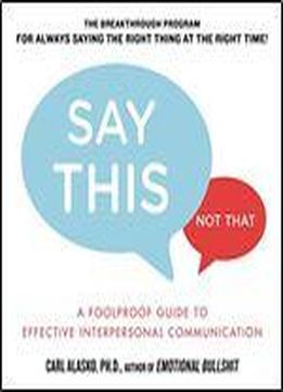 Say This, Not That: A Foolproof Guide To Effective Interpersonal Communication
