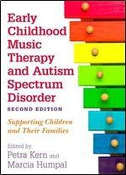 Early Childhood Music Therapy And Autism Spectrum Disorder: Supporting Children And Their Families, 2nd Edition