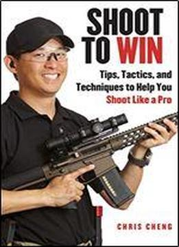 Shoot To Win: Training For The New Pistol, Rifle, And Shotgun Shooter