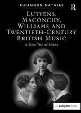 Lutyens, Maconchy, Williams, And Twentieth-century British Music: A Blest Trio Of Sirens