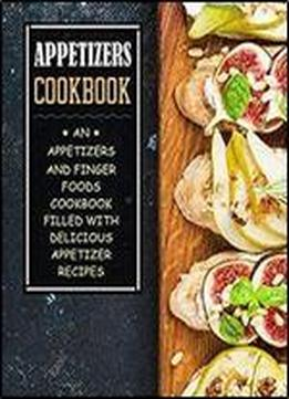 Appetizers Cookbook: An Appetizers And Finger Food Cookbook Filled With Delicious Appetizer Recipes (2nd Edition)