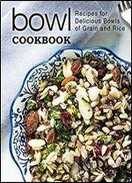 Bowl Cookbook: Recipes For Delicious Bowls Of Grain And Rice (2nd Edition)