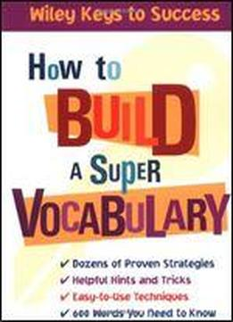 How To Build A Super Vocabulary (wiley Keys To Success)