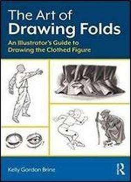 The Art Of Drawing Folds: An Illustrators Guide To Drawing The Clothed Figure