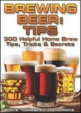 Brewing Beer: Tips : 300 Helpful Home Brew Tips, Tricks & Secrets