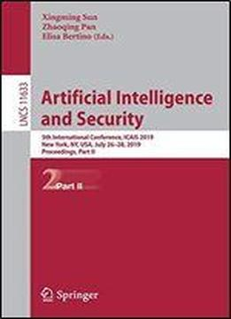 Artificial Intelligence And Security: 5th International Conference, Icais 2019, New York, Ny, Usa, July 26-28, 2019, Proceedings