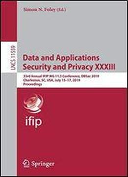 Data And Applications Security And Privacy Xxxiii: 33rd Annual Ifip Wg 11.3 Conference, Dbsec 2019, Charleston, Sc, Usa, July 15-17, 2019, Proceedings (lecture Notes In Computer Science)