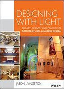 Designing With Light: The Art, Science And Practice Of Architectural Lighting Design