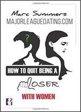 How To Quit Being A Loser With Women: And Become The Man Women Instantly Want