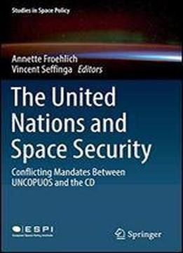 The United Nations And Space Security: Conflicting Mandates Between Uncopuos And The Cd (studies In Space Policy)