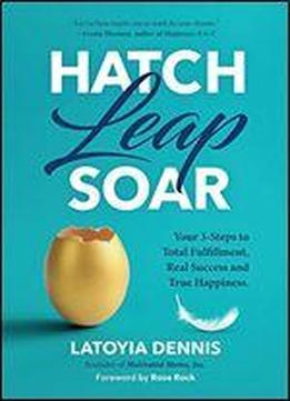 Hatch Leap Soar: Your 3-steps To Total Fulfillment, Real Success And True Happiness