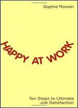 Happy At Work: Ten Steps To Ultimate …