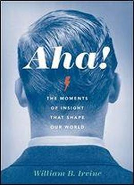 Aha!: The Moments Of Insight That Shape …