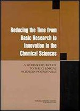 Reducing The Time From Basic Research To Innovation In The Chemical Sciences: A Workshop Report To The Chemical Sciences Roundtable