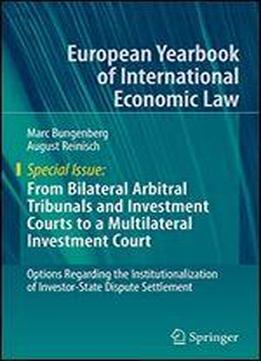 From Bilateral Arbitral Tribunals And Investment Courts To A Multilateral Investment Court: Options Regarding The Institutionalization Of Investor-state Dispute Settlement