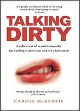Talking Dirty: A Collection Of Sexual Innuendo, Toe-curling Confessions And Sexy Bons Mots