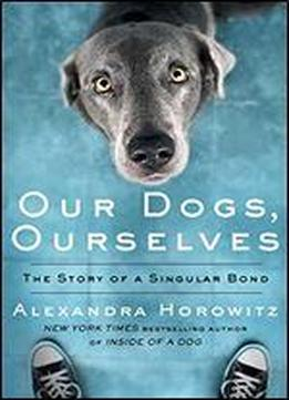 Our Dogs, Ourselves: The Story Of A …