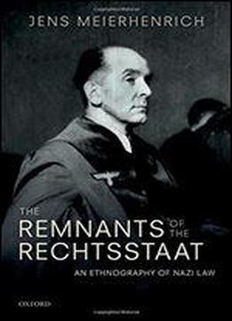 Remnants Of The Rechtsstaat: An Ethnography Of Nazi Law