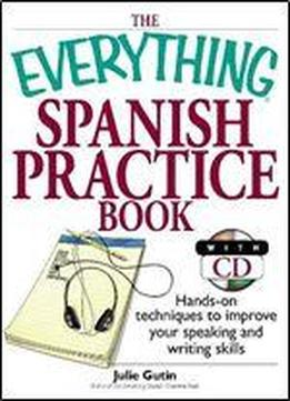 The Everything Spanish Practice Book: Hands-on Techniques To Improve Your Speaking And Writing Skills