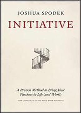 Initiative: A Proven Method To Bring Your Passions To Life (and Work)