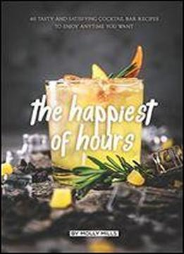 The Happiest Of Hours: 40 Tasty And Satisfying Cocktail Bar Recipes To Enjoy Anytime You Want