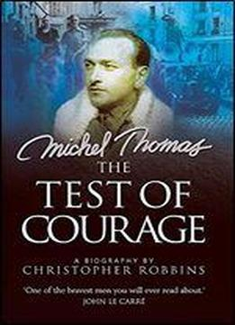 The Test Of Courage: Michel Thomas: A Biography Of The Holocaust Survivor And Nazi Hunter