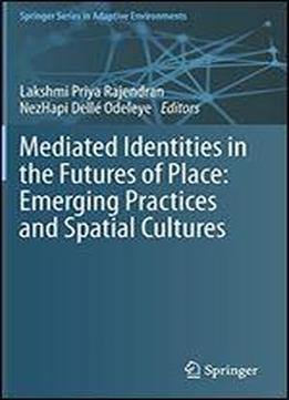 Mediated Identities In The Futures Of Place: Emerging Practices And Spatial Cultures (springer Series In Adaptive Environments)