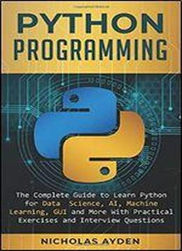 Python Programming: The Complete Guide To Learn Python For Data Science, Ai, Machine Learning, Gui And More With Practical Exercises And Interview Questions