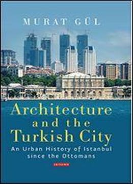 Architecture And The Turkish City: An Urban History Of Istanbul Since The Ottomans