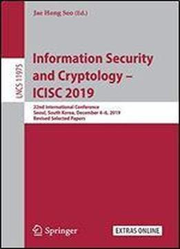 Information Security And Cryptology Icisc 2019: 22nd International Conference, Seoul, South Korea, December 46, 2019, Revised Selected Papers (lecture Notes In Computer Science)