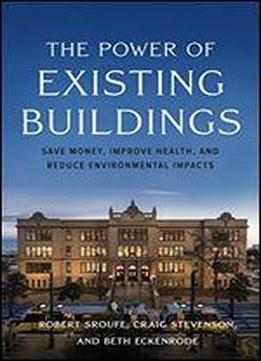 The Power Of Existing Buildings: Save Money, Improve Health, And Reduce Environmental Impacts