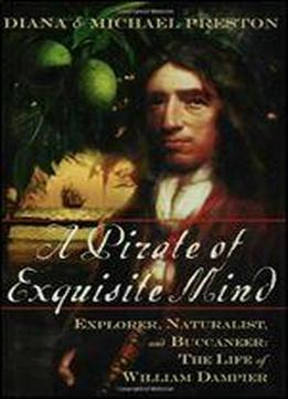 A Pirate Of Exquisite Mind: Explorer, Naturalist, And Buccaneer: The Life Of William Dampier