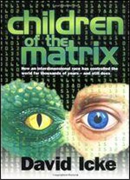 Children Of The Matrix: How An Interdimensional Race Has Controlled The World For Thousands Of Years - And Still Does