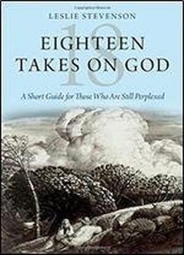 Eighteen Takes On God: A Short Guide For Those Who Are Still Perplexed