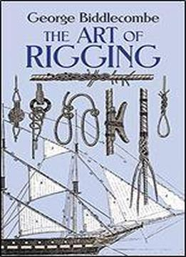 The Art Of Rigging: Containing An Explanation Of Terms And Phrases And The Progressive Method Of Rigging Expressly Adapted For Sailing Ships