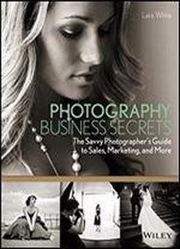 Photography Business Secrets: The Savvy Photographer's Guide To Sales, Marketing, And More