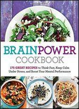 Brain Power Cookbook: 175 Great Recipes Tothink Fast, Keep Calm Under Stress, And Boost Your Mental Performance