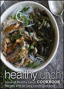 Healthy Lunch Cookbook: Discover Healthy Lunch Recipes With An Easy Lunch Cookbook (2nd Edition)