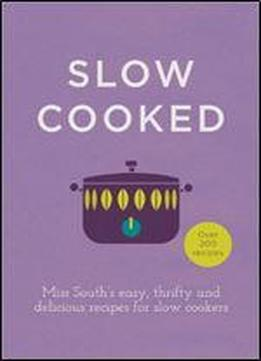 Slow Cooked: Miss South's Easy, Thrifty And Delicious Recipes For Slow Cookers
