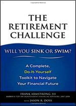 The Retirement Challenge: Will You Sink Or Swim?: A Complete, Do-it-yourself Toolkit To Navigate Your Financial Future