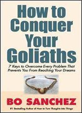 How To Conquer Your Goliaths (7 Keys To Overcome Every Problem That Prevents You From Reaching Your Dream)